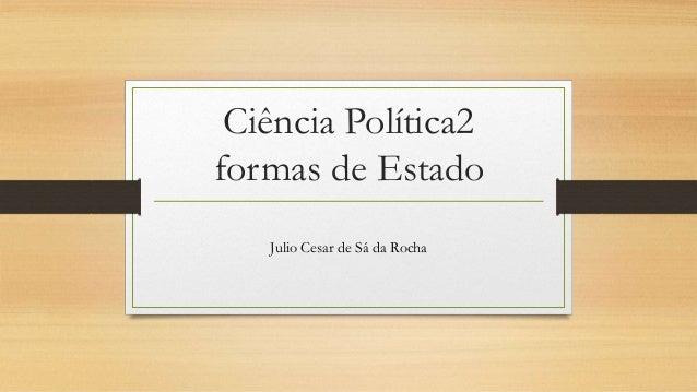 Ciência Política2 formas de Estado Julio Cesar de Sá da Rocha