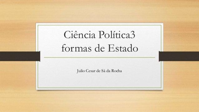 Ciência Política3 formas de Estado Julio Cesar de Sá da Rocha