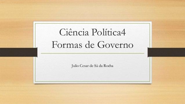 Ciência Política4 Formas de Governo Julio Cesar de Sá da Rocha