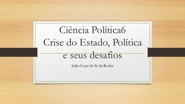 Ciência Política6 Crise do Estado, Política e seus desafios Julio Cesar de Sá da Rocha
