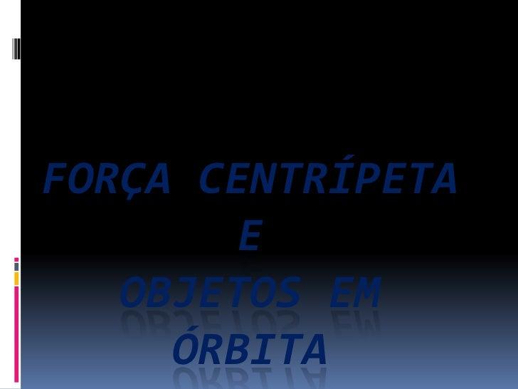 FORÇA CENTRÍPETA        E   OBJETOS EM     ÓRBITA