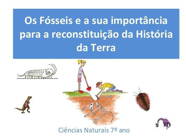 OsFósseiseasuaimportância paraareconstituiçãodaHistória daTerra CiênciasNaturais7º ano
