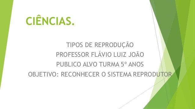 CIÊNCIAS. TIPOS DE REPRODUÇÃO PROFESSOR FLÁVIO LUIZ JOÃO PUBLICO ALVO TURMA 5º ANOS OBJETIVO: RECONHECER O SISTEMA REPRODU...