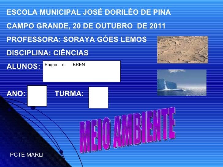 ESCOLA MUNICIPAL JOSÉ DORILÊO DE PINA CAMPO GRANDE, 20 DE OUTUBRO  DE 2011 PROFESSORA: SORAYA GÓES LEMOS DISCIPLINA: CIÊNC...