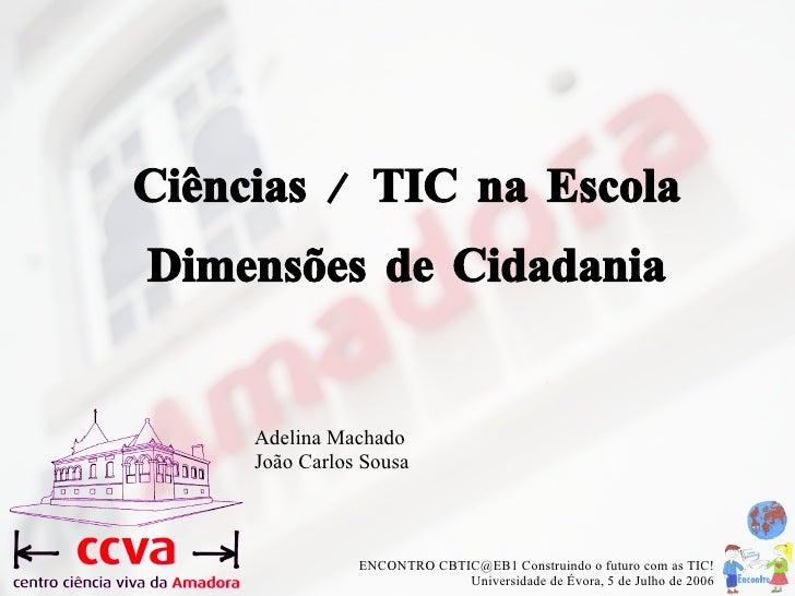Ciências / TIC na Escola  Dimensões de Cidadania <ul><ul><li>Adelina Machado João Carlos Sousa </li></ul></ul>