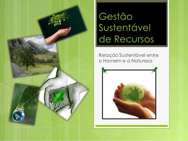 GestãoSustentávelde RecursosRelação Sustentável entreo Homem e a Natureza