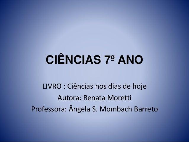 CIÊNCIAS 7º ANO LIVRO : Ciências nos dias de hoje Autora: Renata Moretti Professora: Ângela S. Mombach Barreto