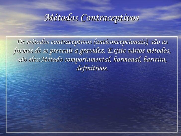 Métodos Contraceptivos   Os métodos contraceptivos (anticoncepcionais), são as formas de se prevenir a gravidez. Existe vá...