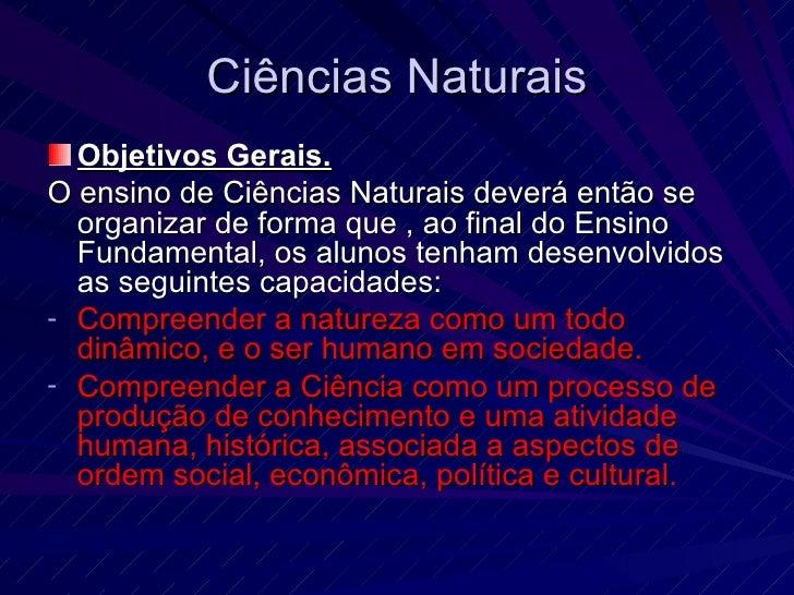 Ciências Naturais <ul><li>Objetivos Gerais. </li></ul><ul><li>O ensino de Ciências Naturais deverá então se organizar de f...