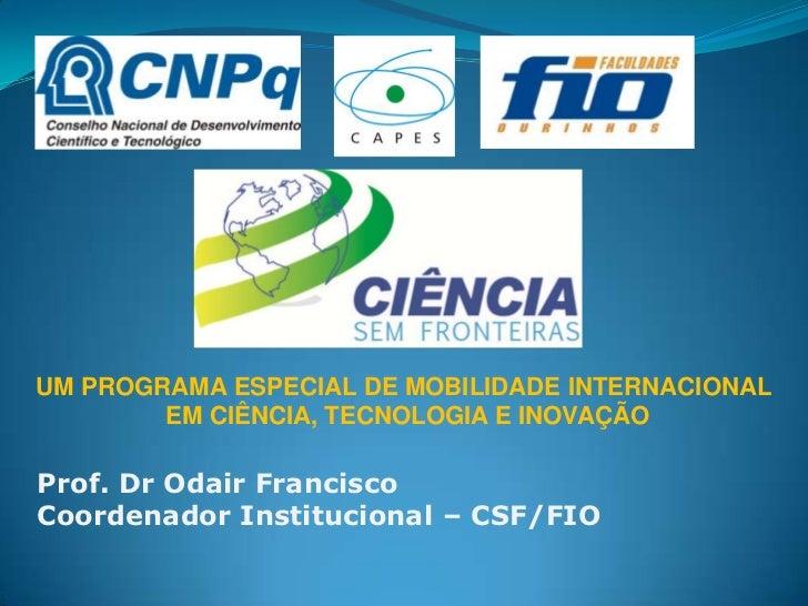 UM PROGRAMA ESPECIAL DE MOBILIDADE INTERNACIONAL        EM CIÊNCIA, TECNOLOGIA E INOVAÇÃOProf. Dr Odair FranciscoCoordenad...
