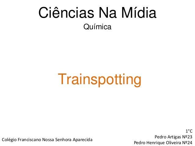 Ciências Na Mídia Trainspotting 1°C Pedro Artigas Nº23 Pedro Henrique Oliveira Nº24 Colégio Franciscano Nossa Senhora Apar...