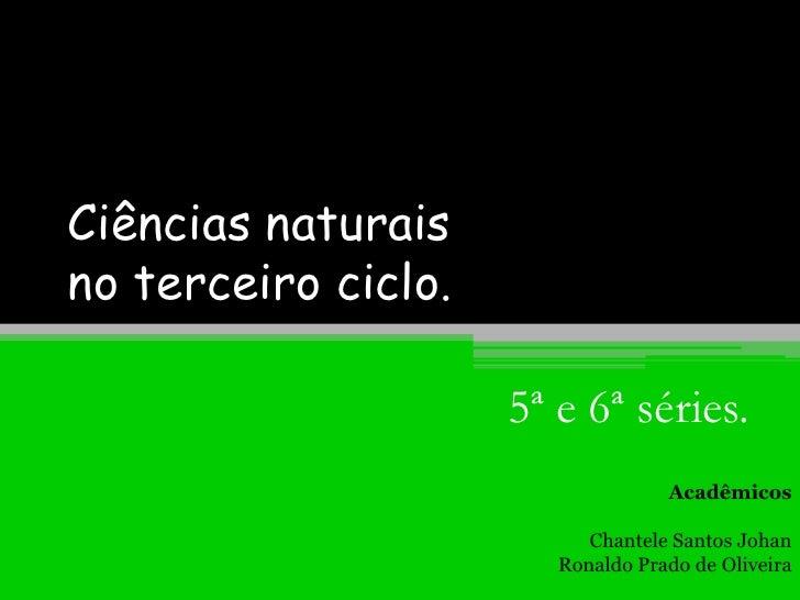 Ciências naturais no terceiro ciclo.<br />5ª e 6ª séries.<br />Acadêmicos<br />Chantele Santos Johan<br />Ronaldo Prado de...
