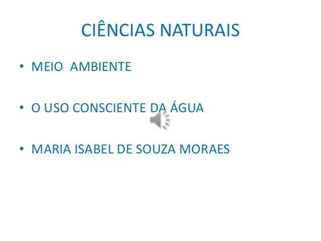 CIÊNCIAS NATURAIS  • MEIO AMBIENTE  • O USO CONSCIENTE DA ÁGUA  • MARIA ISABEL DE SOUZA MORAES