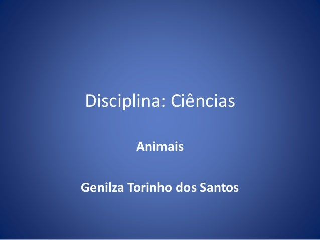 Disciplina: Ciências  Animais  Genilza Torinho dos Santos