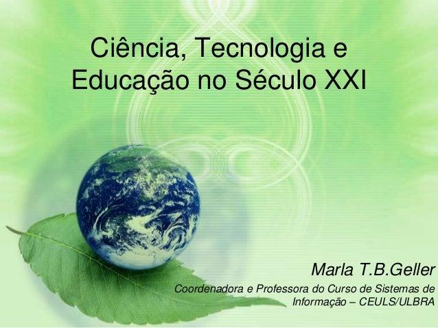 Ciência, Tecnologia eEducação no Século XXI                                Marla T.B.Geller       Coordenadora e Professor...