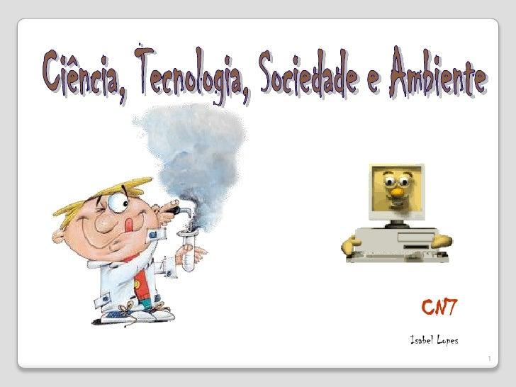 Ciência, Tecnologia, Sociedade e Ambiente<br />CN7<br />Isabel Lopes<br />1<br />