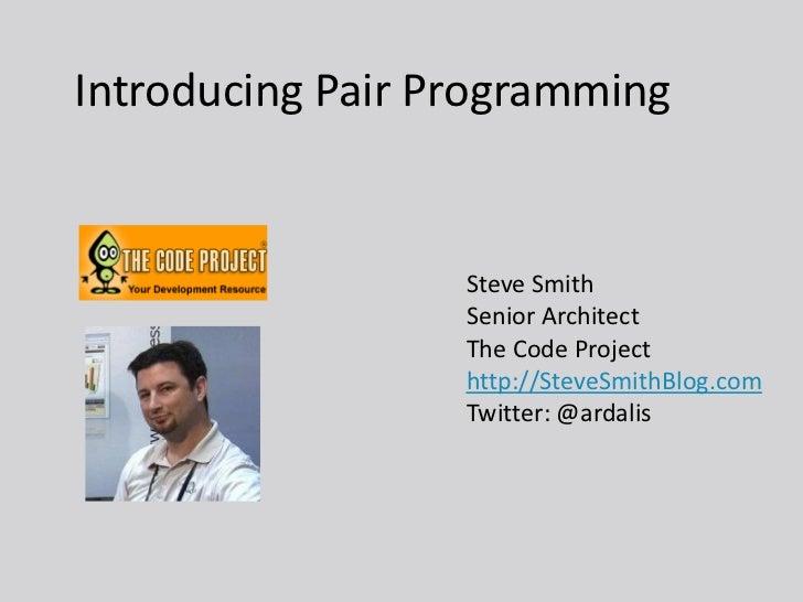 Introducing Pair Programming                  Steve Smith                  Senior Architect                  The Code Proj...