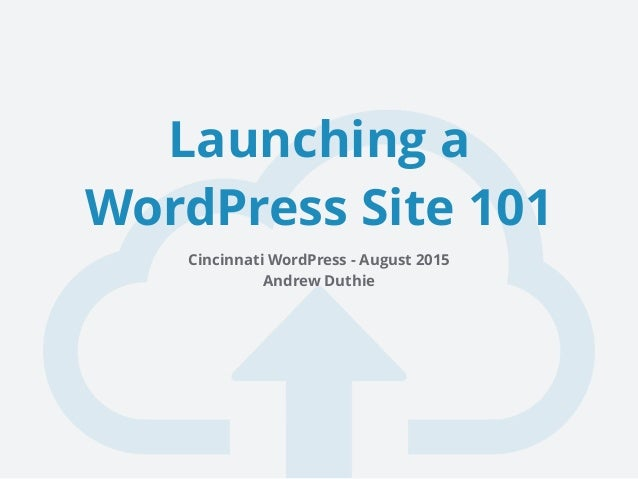 Launching a WordPress Site 101 Cincinnati WordPress - August 2015