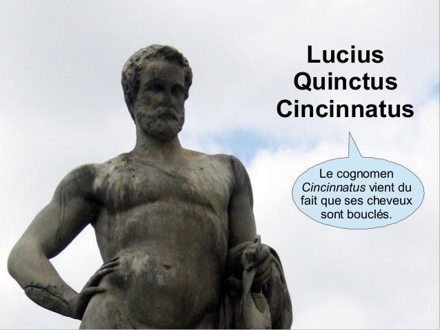 Lucius Quinctus Cincinnatus Le cognomen Cincinnatus vient du fait que ses cheveux sont bouclés.