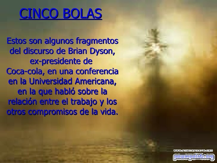 CINCO BOLAS     Estos son algunos fragmentos del discurso de Brian Dyson, ex-presidente de  Coca-cola, en una conferencia ...