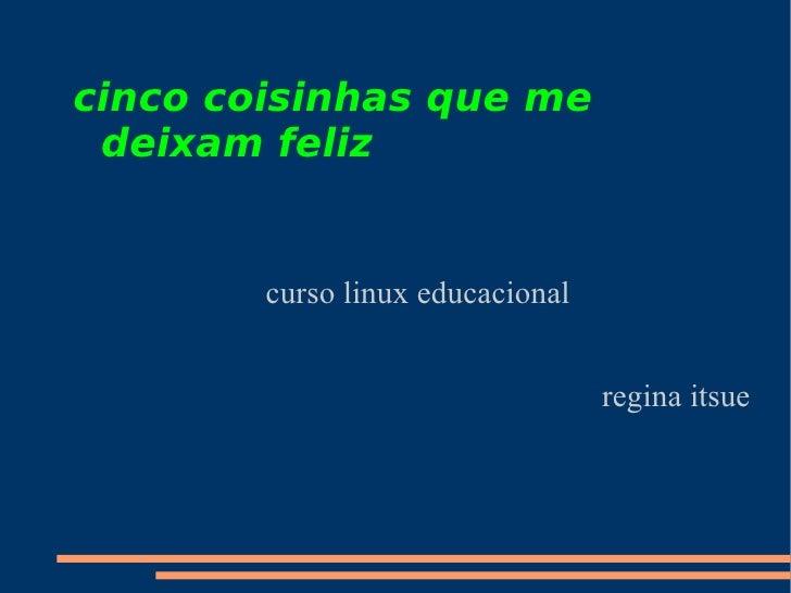 cinco coisinhas que me deixam feliz curso linux educacional regina itsue