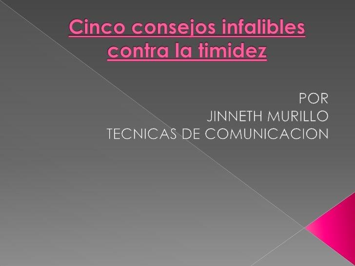Cinco consejos infalibles contra la timidez<br />POR <br />JINNETH MURILLO<br />TECNICAS DE COMUNICACION<br />