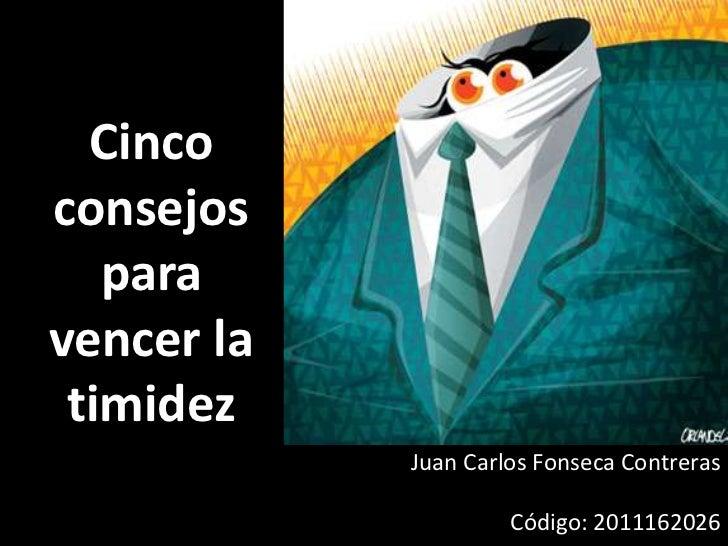 Cincoconsejos   paravencer la timidez            Juan Carlos Fonseca Contreras                     Código: 2011162026