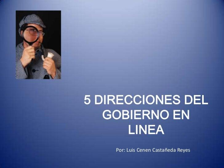 5 DIRECCIONES DEL   GOBIERNO EN      LINEA    Por: Luis Cenen Castañeda Reyes