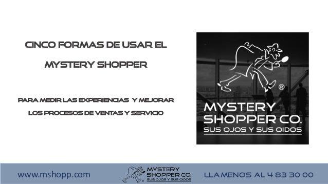 LLAMENOS AL 4 83 30 00www.mshopp.com Cinco formas de usar el Mystery Shopper para medir las experiencias y mejorar los pro...