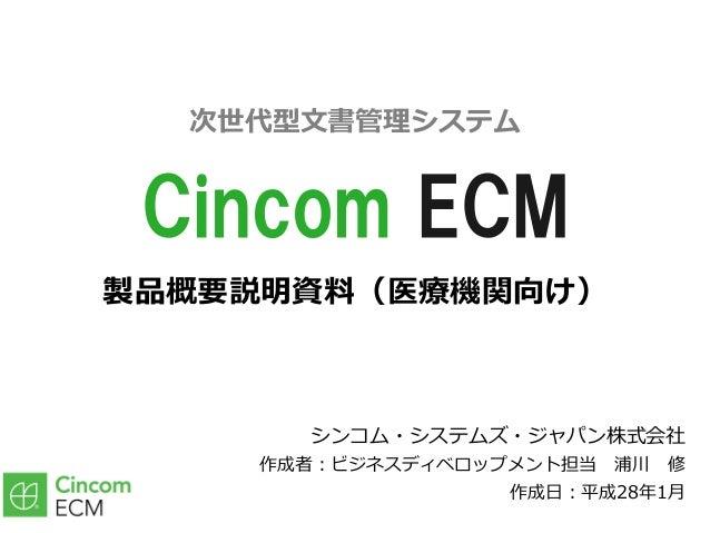 製品概要説明資料(医療機関向け) シンコム・システムズ・ジャパン株式会社 作成者:ビジネスディベロップメント担当浦川修 作成⽇:平成28年1⽉ Cincom ECM 次世代型⽂書管理システム