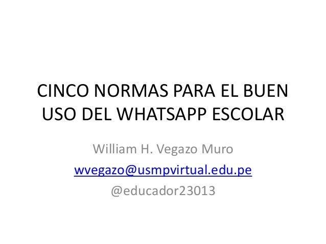 CINCO NORMAS PARA EL BUEN USO DEL WHATSAPP ESCOLAR William H. Vegazo Muro wvegazo@usmpvirtual.edu.pe @educador23013