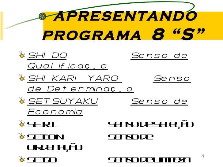"""APRESENTANDO PROGRAMA  8 """"S"""" <ul><li>SHIDO Senso de Qualificação </li></ul><ul><li>SHIKARI YARO  Senso de Determinação </l..."""