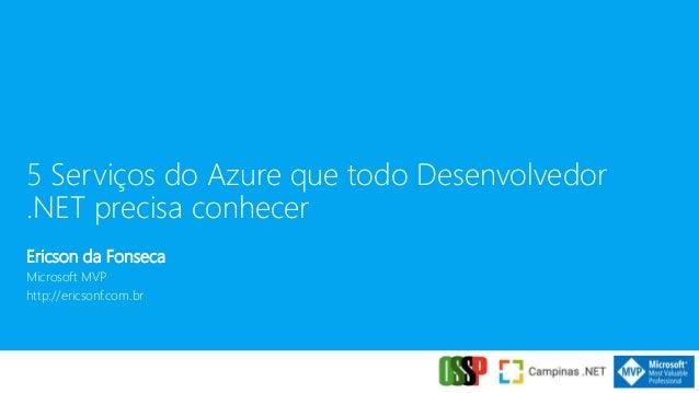 5 Servi�os do Azure que todo Desenvolvedor .NET precisa conhecer Ericson da Fonseca Microsoft MVP http://ericsonf.com.br