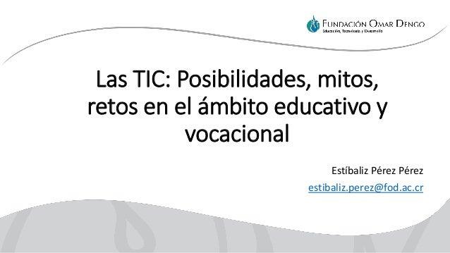Las TIC: Posibilidades, mitos, retos en el ámbito educativo y vocacional Estíbaliz Pérez Pérez estibaliz.perez@fod.ac.cr
