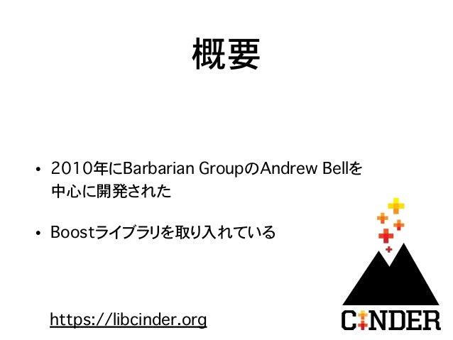概要 • 2010年にBarbarian GroupのAndrew Bellを 中心に開発された • Boostライブラリを取り入れている https://libcinder.org