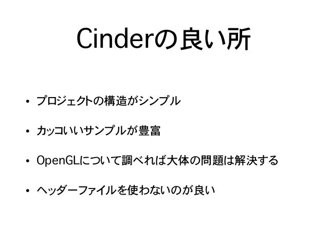 Cinderの良い所 • プロジェクトの構造がシンプル • カッコいいサンプルが豊富 • OpenGLについて調べれば大体の問題は解決する • ヘッダーファイルを使わないのが良い