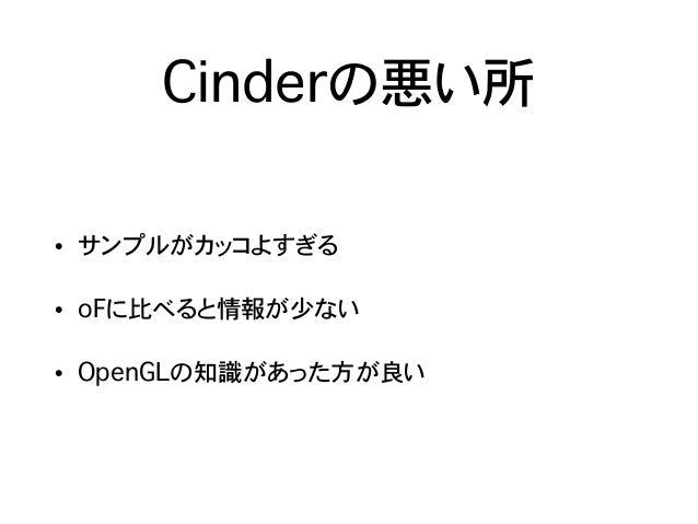 Cinderの悪い所 • サンプルがカッコよすぎる • oFに比べると情報が少ない • OpenGLの知識があった方が良い