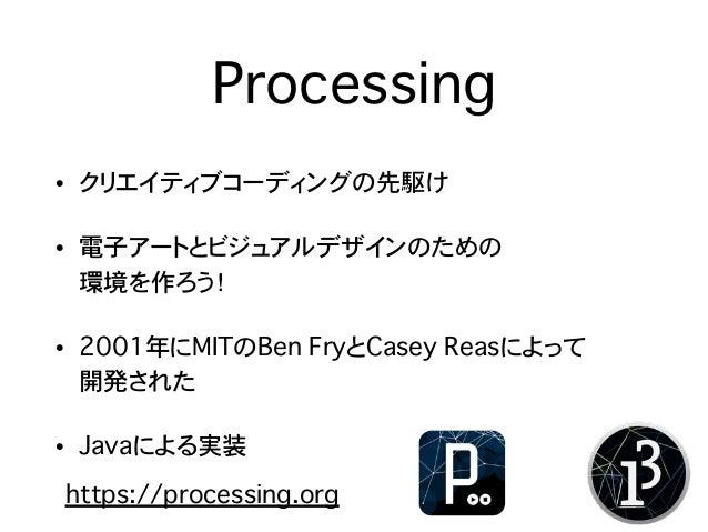 Processing • クリエイティブコーディングの先駆け • 電子アートとビジュアルデザインのための 環境を作ろう! • 2001年にMITのBen FryとCasey Reasによって 開発された • Javaによる実装 https:...