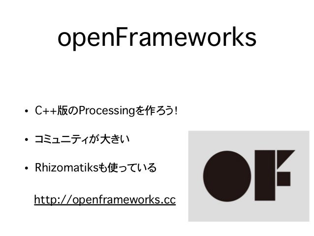 openFrameworks • C++版のProcessingを作ろう! • コミュニティが大きい • Rhizomatiksも使っている http://openframeworks.cc