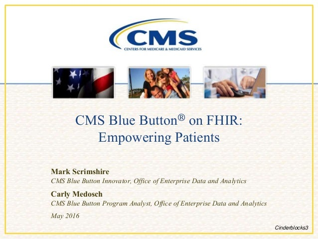 CMS Blue Button® on FHIR: Empowering Patients Mark Scrimshire CMS Blue Button Innovator, Office of Enterprise Data and Ana...