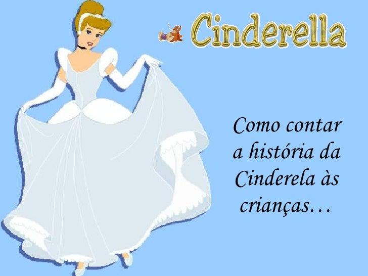 <ul><li>Como contar a história da Cinderela às crianças… </li></ul>Como contar a história da Cinderela às crianças…