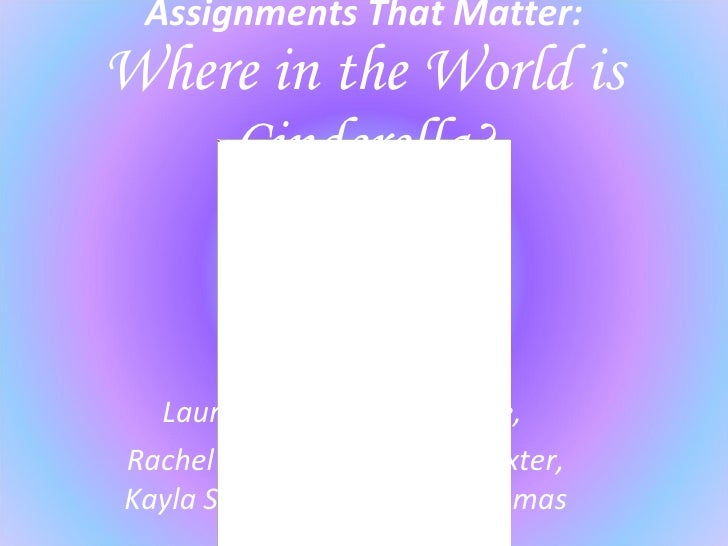 Assignments That Matter: Where in the World is Cinderella? Laura Dossett, Kelsey Little,  Rachel Miller, Aleisha Poindexte...
