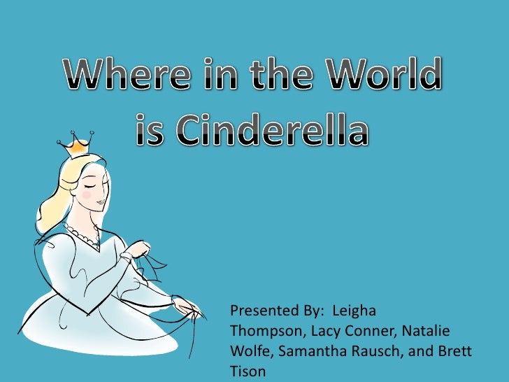Where in the World <br />is Cinderella<br />Presented By:  Leigha Thompson, Lacy Conner, Natalie Wolfe, Samantha Rausch, a...
