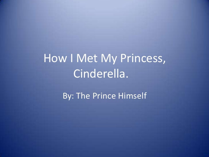 How I Met My Princess, Cinderella.<br />By: The Prince Himself<br />