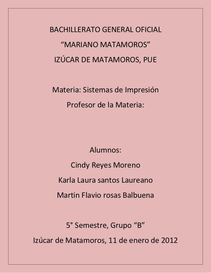 """BACHILLERATO GENERAL OFICIAL       """"MARIANO MATAMOROS""""     IZÚCAR DE MATAMOROS, PUE     Materia: Sistemas de Impresión    ..."""