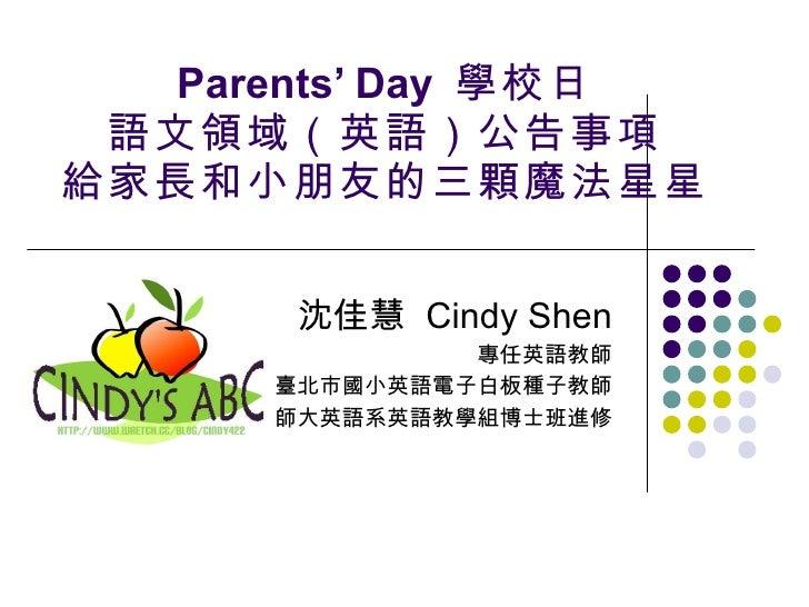 Parents' Day  學校日 語文領域(英語)公告事項 給家長和小朋友的三顆魔法星星 沈佳慧   Cindy Shen 專任英語教師 臺北市國小英語電子白板種子教師 師大英語系英語教學組博士班進修