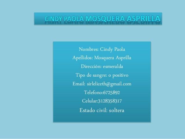 Nombres: Cindy Paola Apellidos: Mosquera Asprilla Dirección: esmeralda Tipo de sangre: o positivo Email: sirleliceth@gmail...
