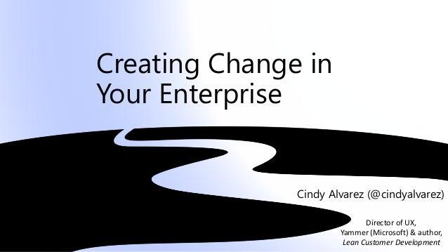 Creating Change in Your Enterprise Cindy Alvarez (@cindyalvarez) Director of UX, Yammer (Microsoft) & author, Lean Custome...