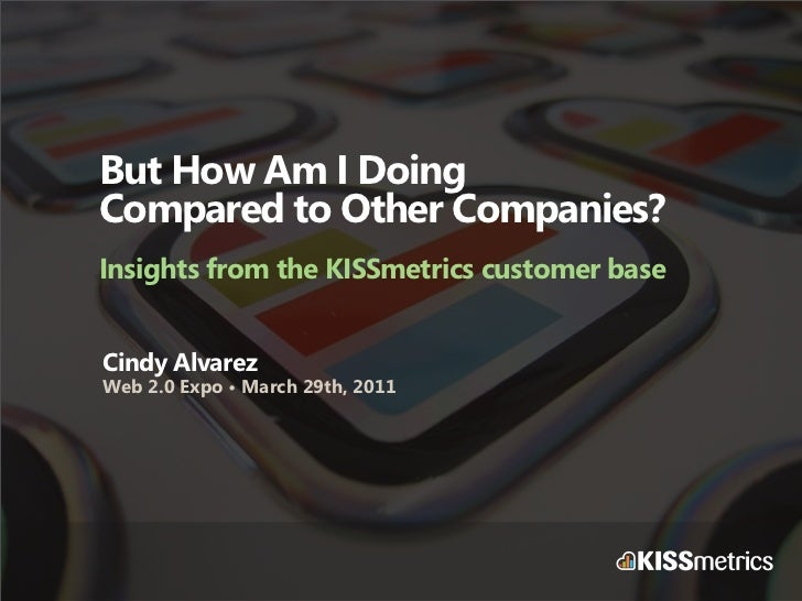 But How Am I DoingCompared to Other Companies?Insights from the KISSmetrics customer baseCindy AlvarezWeb 2.0 Expo • March...