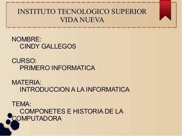 INSTITUTO TECNOLOGICO SUPERIOR  VIDA NUEVA  NOMBRE:  CINDY GALLEGOS  CURSO:  PRIMERO INFORMATICA  MATERIA:  INTRODUCCION A...